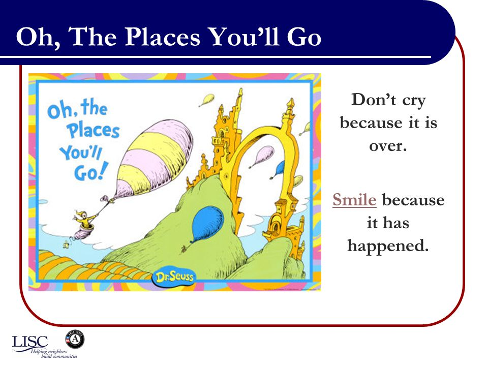 Oh, The Places Youll Go Dont cry because it is over. SmileSmile because it has happened.