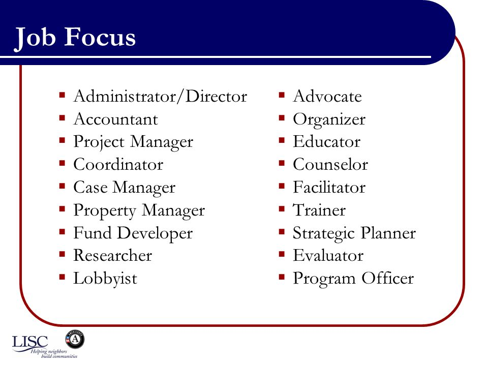 Job Focus Administrator/Director Accountant Project Manager Coordinator Case Manager Property Manager Fund Developer Researcher Lobbyist Advocate Organizer Educator Counselor Facilitator Trainer Strategic Planner Evaluator Program Officer