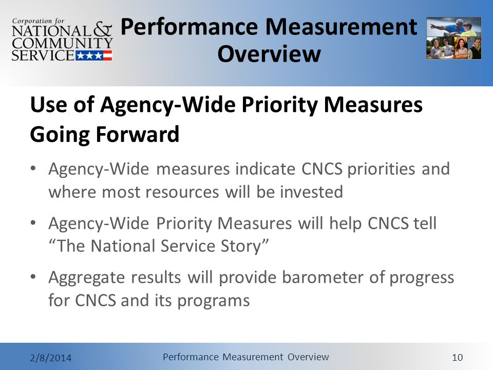 Performance Measurement Overview 2/8/2014 Performance Measurement Overview 10 Use of Agency-Wide Priority Measures Going Forward Agency-Wide measures indicate CNCS priorities and where most resources will be invested Agency-Wide Priority Measures will help CNCS tell The National Service Story Aggregate results will provide barometer of progress for CNCS and its programs