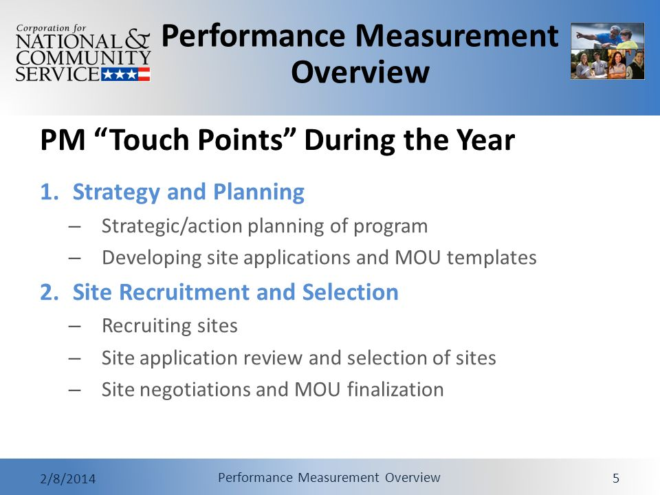 Performance Measurement Overview 2/8/2014 Performance Measurement Overview 5 PM Touch Points During the Year 1.Strategy and Planning – Strategic/action planning of program – Developing site applications and MOU templates 2.Site Recruitment and Selection – Recruiting sites – Site application review and selection of sites – Site negotiations and MOU finalization