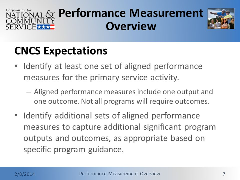 Performance Measurement Overview 2/8/2014 Performance Measurement Overview 7 CNCS Expectations Identify at least one set of aligned performance measures for the primary service activity.