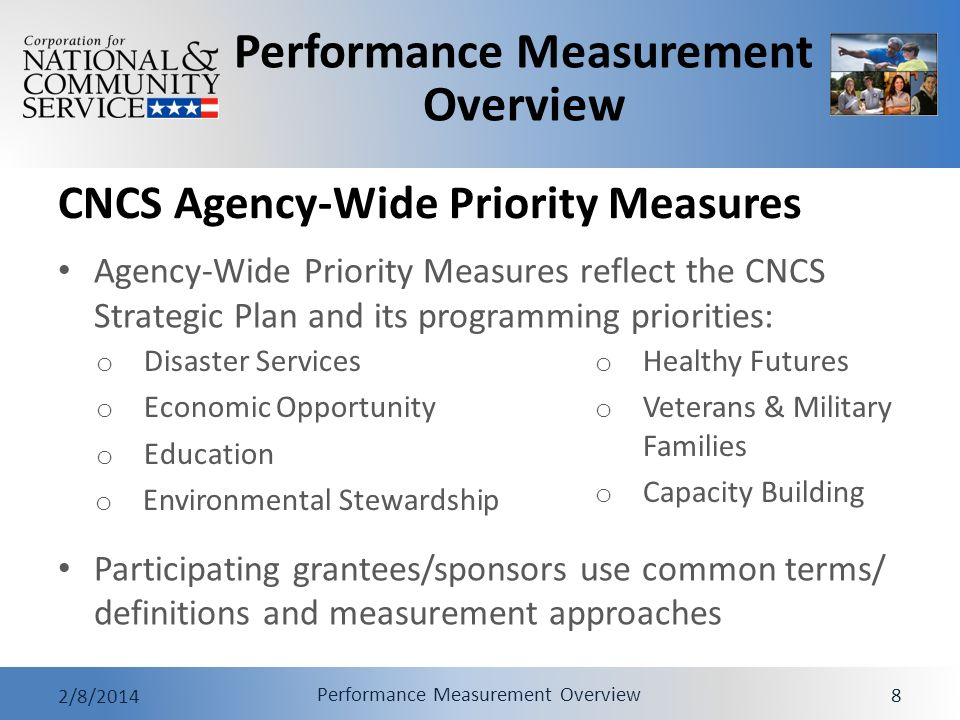 Performance Measurement Overview 2/8/2014 Performance Measurement Overview 8 CNCS Agency-Wide Priority Measures Agency-Wide Priority Measures reflect the CNCS Strategic Plan and its programming priorities: Participating grantees/sponsors use common terms/ definitions and measurement approaches o Disaster Services o Economic Opportunity o Education o Environmental Stewardship o Healthy Futures o Veterans & Military Families o Capacity Building