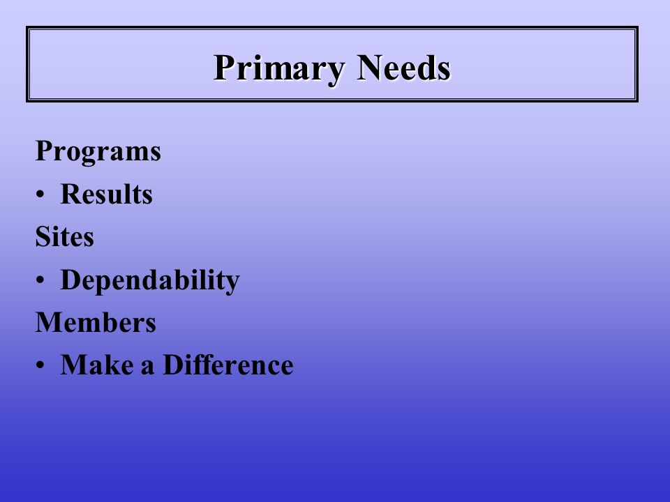 Primary Needs Programs Results Sites Dependability Members Make a Difference