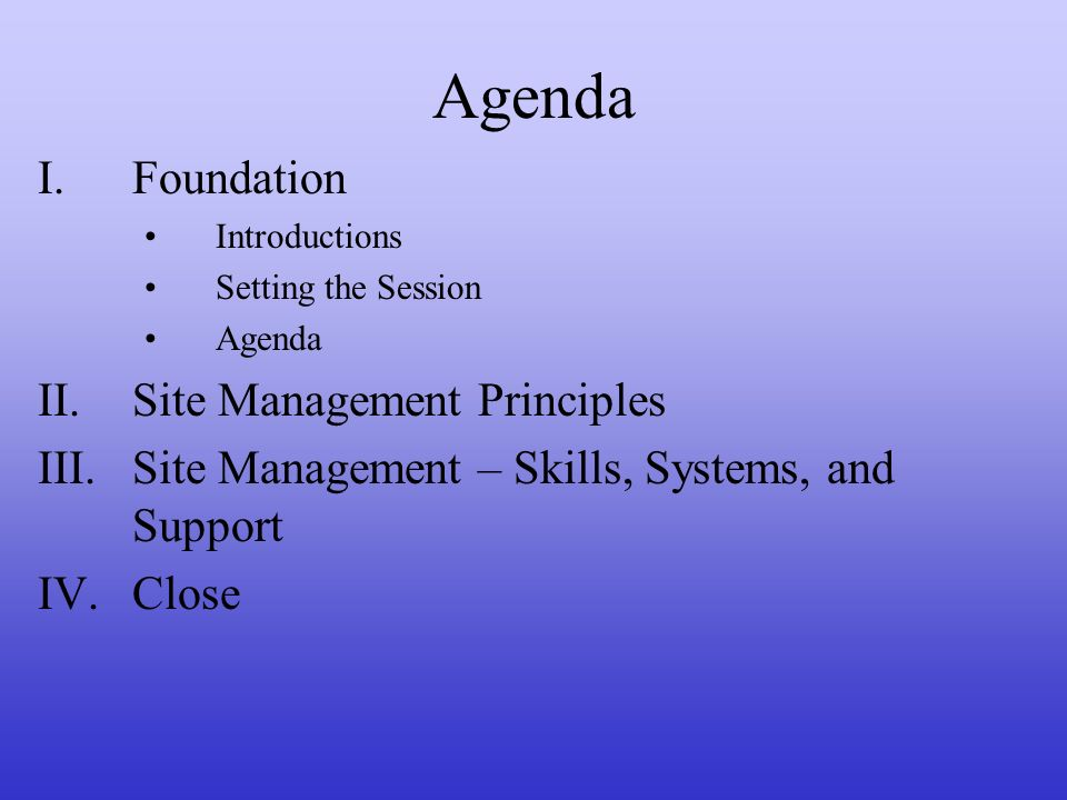 Agenda I.Foundation Introductions Setting the Session Agenda II.Site Management Principles III.Site Management – Skills, Systems, and Support IV.Close