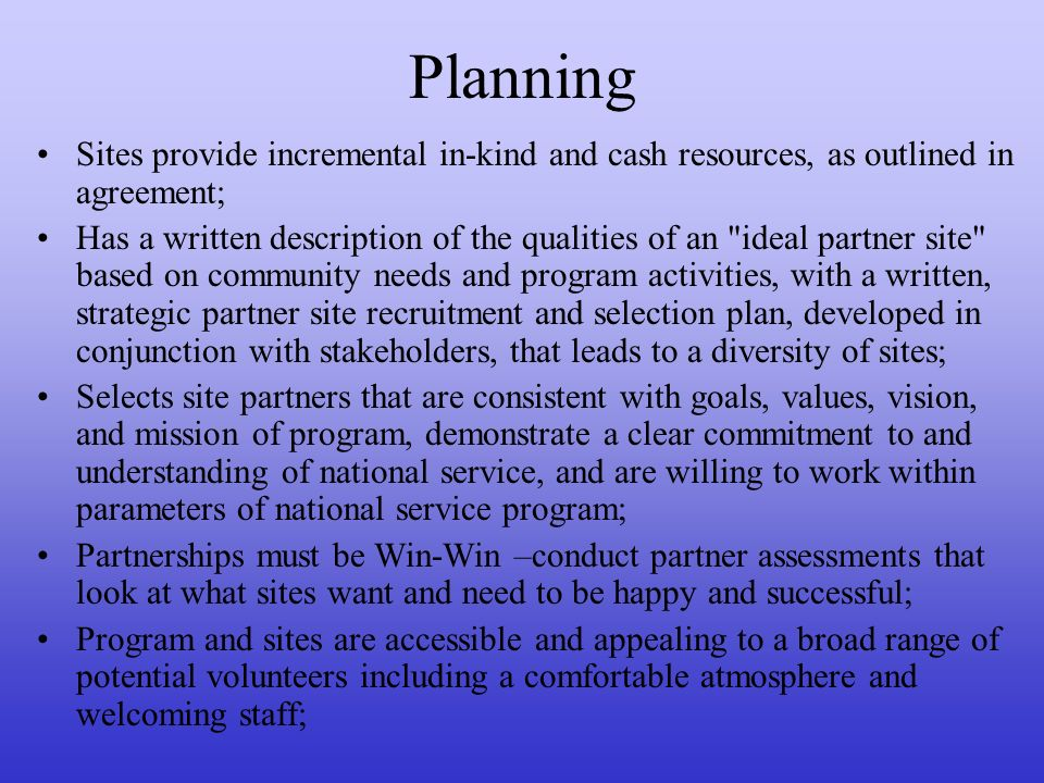 Planning Sites provide incremental in-kind and cash resources, as outlined in agreement; Has a written description of the qualities of an ideal partner site based on community needs and program activities, with a written, strategic partner site recruitment and selection plan, developed in conjunction with stakeholders, that leads to a diversity of sites; Selects site partners that are consistent with goals, values, vision, and mission of program, demonstrate a clear commitment to and understanding of national service, and are willing to work within parameters of national service program; Partnerships must be Win-Win –conduct partner assessments that look at what sites want and need to be happy and successful; Program and sites are accessible and appealing to a broad range of potential volunteers including a comfortable atmosphere and welcoming staff;