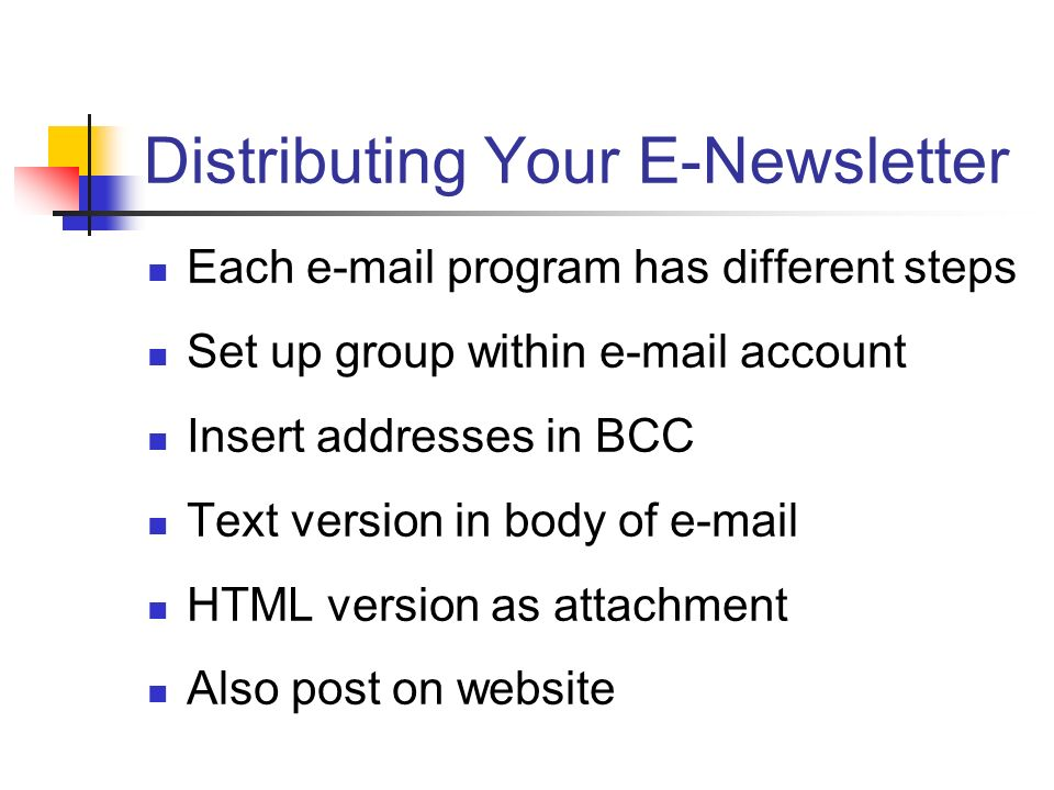 Distributing Your E-Newsletter Each e-mail program has different steps Set up group within e-mail account Insert addresses in BCC Text version in body of e-mail HTML version as attachment Also post on website
