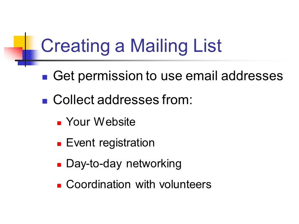 Creating a Mailing List Get permission to use email addresses Collect addresses from: Your Website Event registration Day-to-day networking Coordination with volunteers