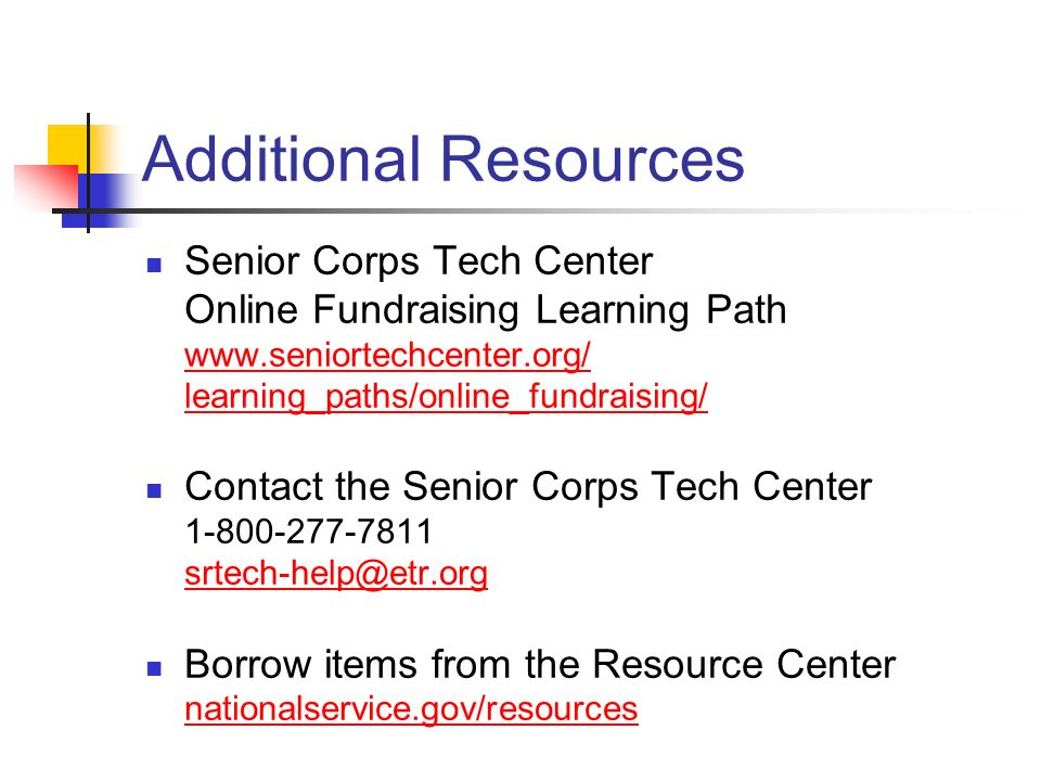 Additional Resources Senior Corps Tech Center Online Fundraising Learning Path www.seniortechcenter.org/ learning_paths/online_fundraising/ www.seniortechcenter.org/ learning_paths/online_fundraising/ Contact the Senior Corps Tech Center 1-800-277-7811 srtech-help@etr.org srtech-help@etr.org Borrow items from the Resource Center nationalservice.gov/resources nationalservice.gov/resources