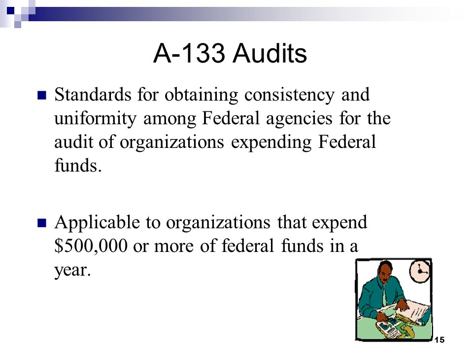 15 A-133 Audits Standards for obtaining consistency and uniformity among Federal agencies for the audit of organizations expending Federal funds.