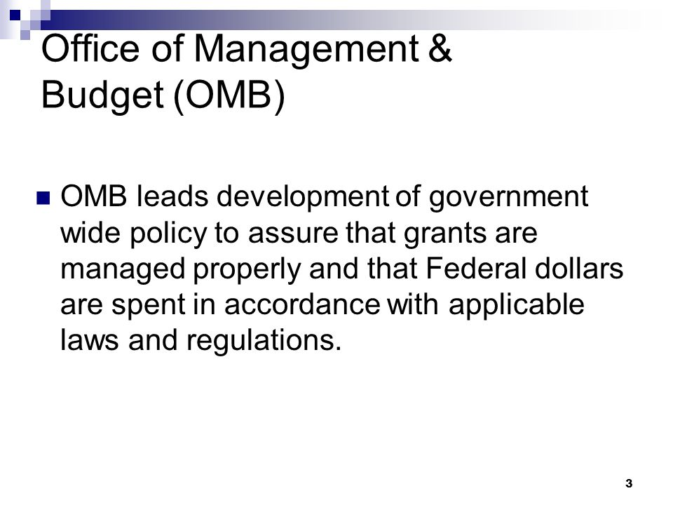 3 Office of Management & Budget (OMB) OMB leads development of government wide policy to assure that grants are managed properly and that Federal dollars are spent in accordance with applicable laws and regulations.