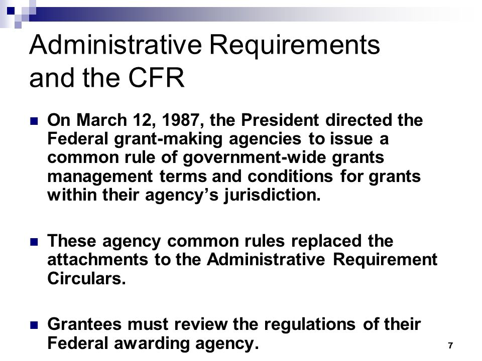 7 Administrative Requirements and the CFR On March 12, 1987, the President directed the Federal grant-making agencies to issue a common rule of government-wide grants management terms and conditions for grants within their agencys jurisdiction.