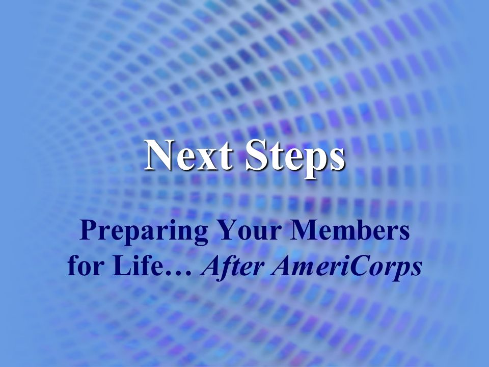 Next Steps Preparing Your Members for Life… After AmeriCorps