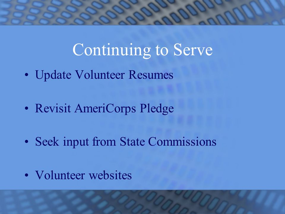 Continuing to Serve Update Volunteer Resumes Revisit AmeriCorps Pledge Seek input from State Commissions Volunteer websites