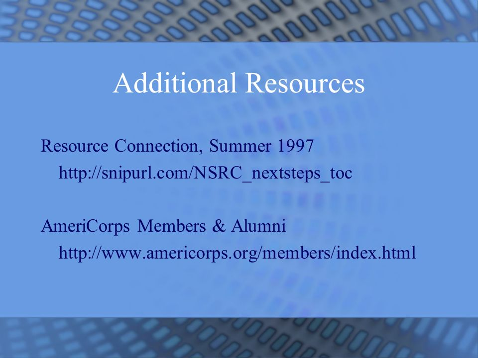 Additional Resources Resource Connection, Summer 1997 http://snipurl.com/NSRC_nextsteps_toc AmeriCorps Members & Alumni http://www.americorps.org/members/index.html