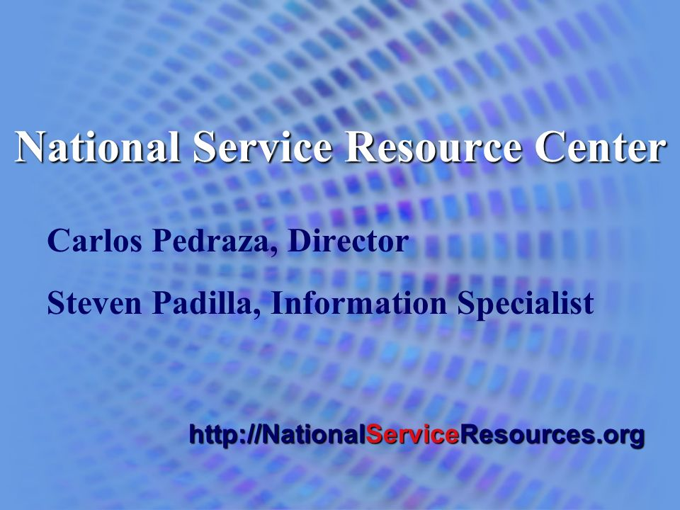 National Service Resource Center Carlos Pedraza, Director Steven Padilla, Information Specialist http://NationalServiceResources.org