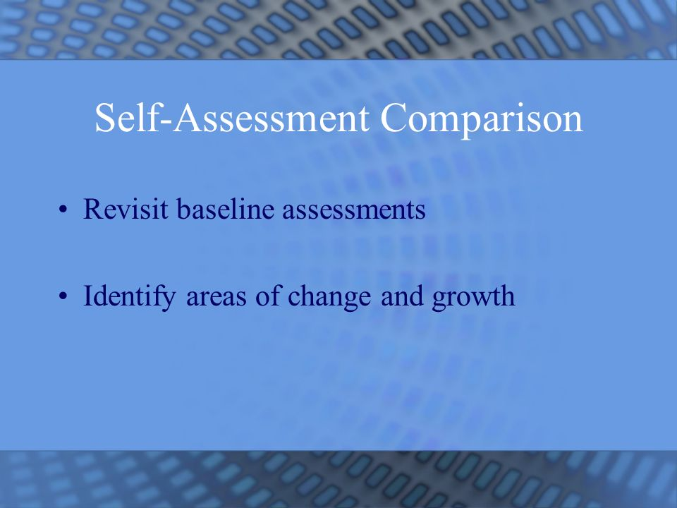 Self-Assessment Comparison Revisit baseline assessments Identify areas of change and growth