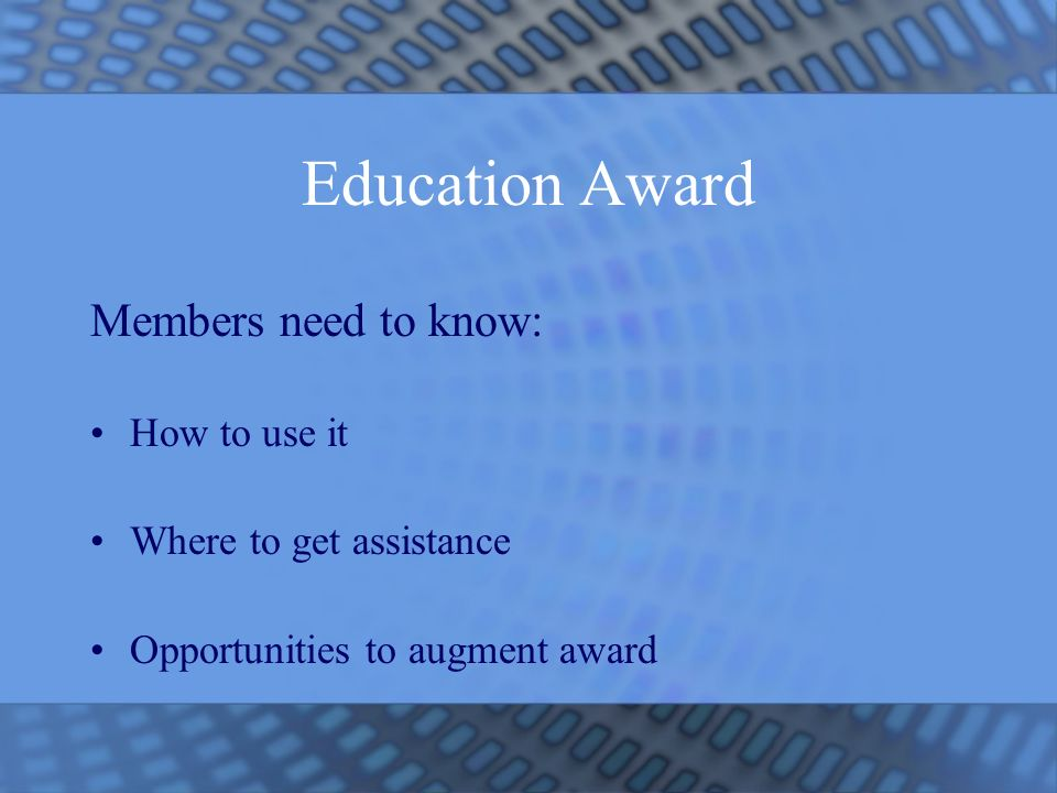Education Award Members need to know: How to use it Where to get assistance Opportunities to augment award