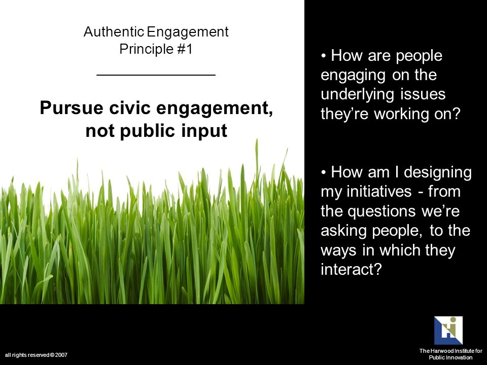 Authentic Engagement Principle #1 _____________ Pursue civic engagement, not public input How are people engaging on the underlying issues theyre working on.