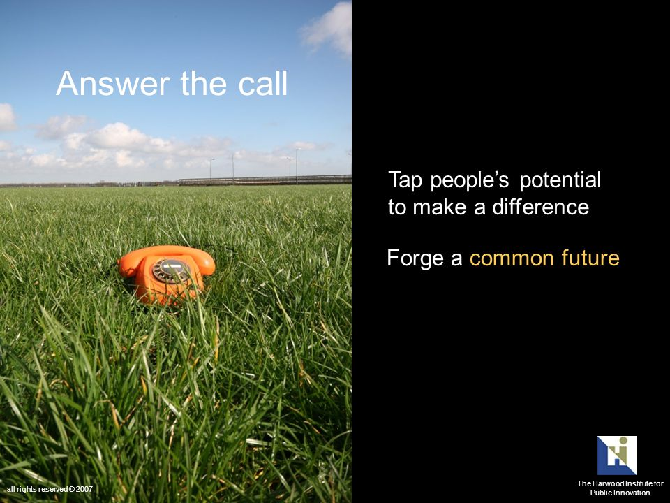 Answer the call Tap peoples potential to make a difference Forge a common future The Harwood Institute for Public Innovation all rights reserved © 2007