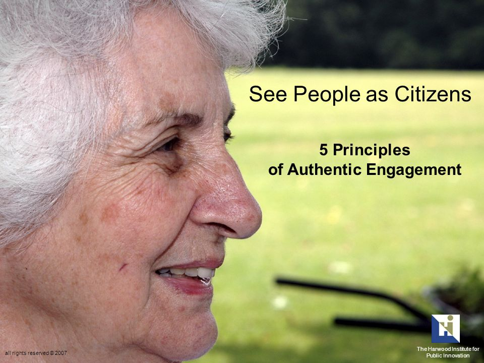 See People as Citizens 5 Principles of Authentic Engagement The Harwood Institute for Public Innovation all rights reserved © 2007