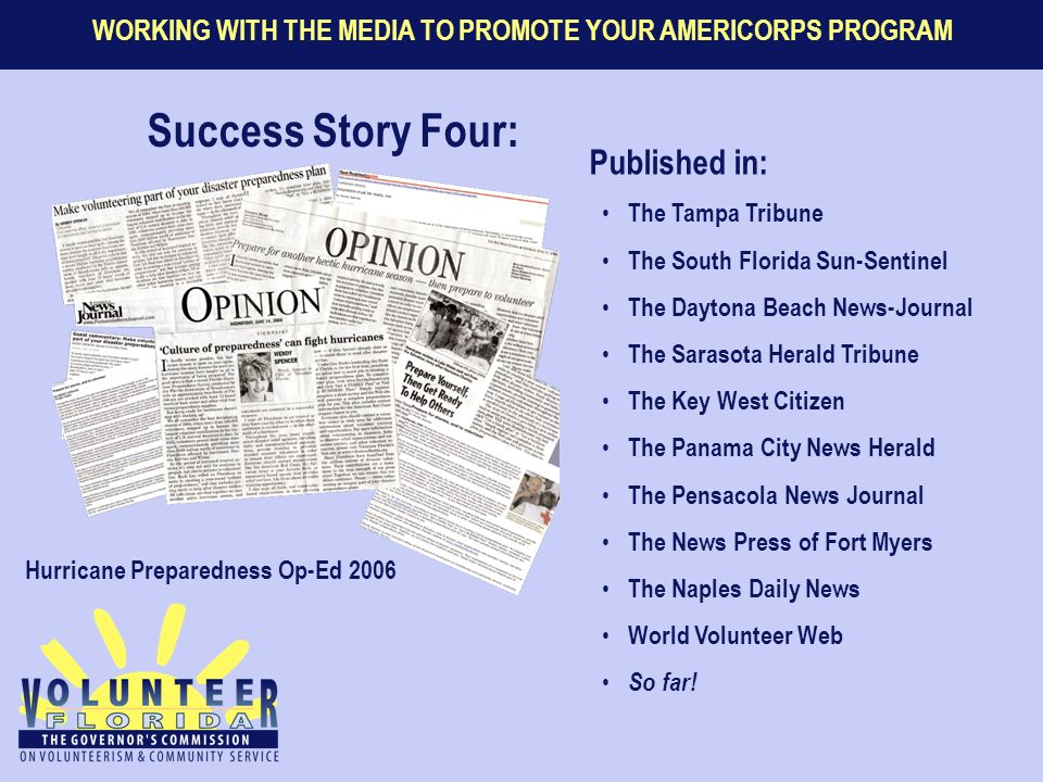 WORKING WITH THE MEDIA TO PROMOTE YOUR AMERICORPS PROGRAM Success Story Four: Hurricane Preparedness Op-Ed 2006 Published in: The Tampa Tribune The South Florida Sun-Sentinel The Daytona Beach News-Journal The Sarasota Herald Tribune The Key West Citizen The Panama City News Herald The Pensacola News Journal The News Press of Fort Myers The Naples Daily News World Volunteer Web So far!