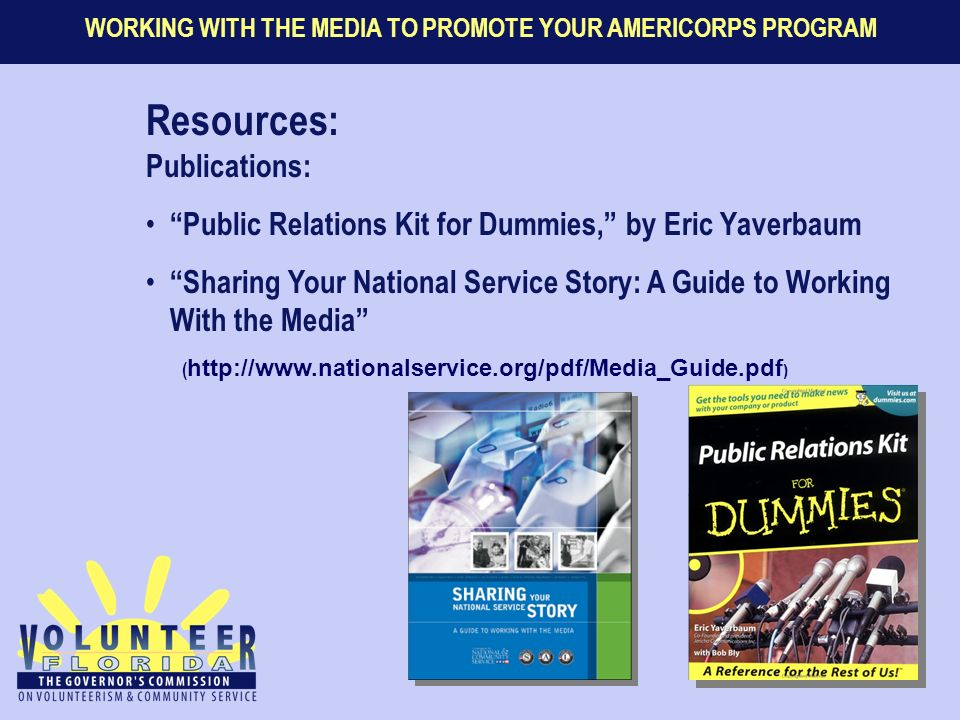 WORKING WITH THE MEDIA TO PROMOTE YOUR AMERICORPS PROGRAM Resources: Publications: Public Relations Kit for Dummies, by Eric Yaverbaum Sharing Your National Service Story: A Guide to Working With the Media ( http://www.nationalservice.org/pdf/Media_Guide.pdf )