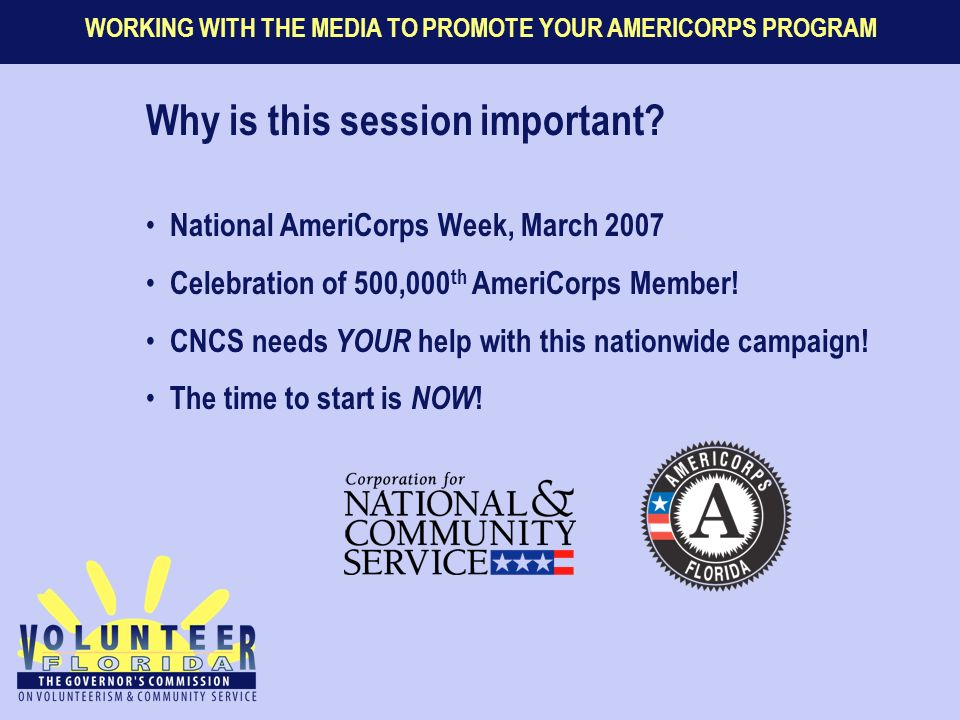WORKING WITH THE MEDIA TO PROMOTE YOUR AMERICORPS PROGRAM Why is this session important.