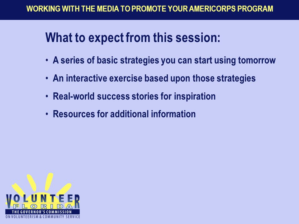 WORKING WITH THE MEDIA TO PROMOTE YOUR AMERICORPS PROGRAM What to expect from this session: A series of basic strategies you can start using tomorrow An interactive exercise based upon those strategies Real-world success stories for inspiration Resources for additional information