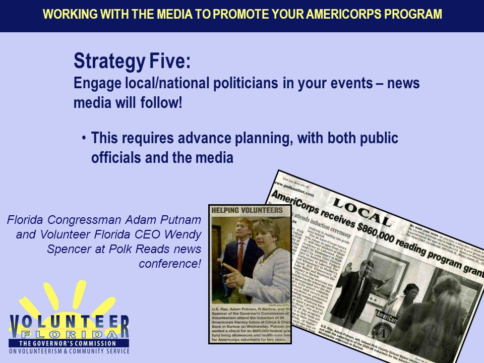 WORKING WITH THE MEDIA TO PROMOTE YOUR AMERICORPS PROGRAM Strategy Five: Engage local/national politicians in your events – news media will follow.