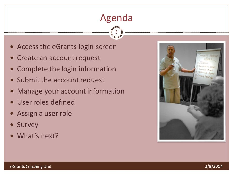 Agenda 3 Access the eGrants login screen Create an account request Complete the login information Submit the account request Manage your account information User roles defined Assign a user role Survey Whats next.