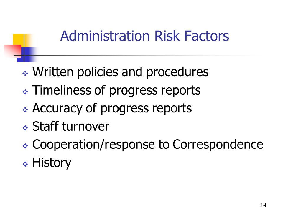 13 Financial Risk Factors Type of accounting system Timeliness of financial reports Accuracy of reports submitted Experience level of staff managing federal funds Experience level of staff managing CNCS grants Dollar amount of award/total expenditures Historical Findings/Questioned Costs Viability of meeting match requirements