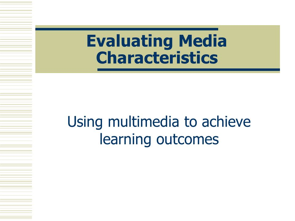 Evaluating Media Characteristics Using multimedia to achieve learning outcomes