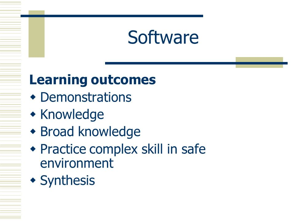 Software Learning outcomes Demonstrations Knowledge Broad knowledge Practice complex skill in safe environment Synthesis