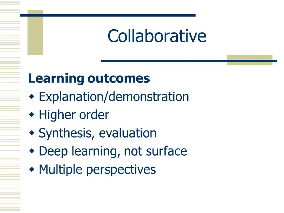 Collaborative Learning outcomes Explanation/demonstration Higher order Synthesis, evaluation Deep learning, not surface Multiple perspectives