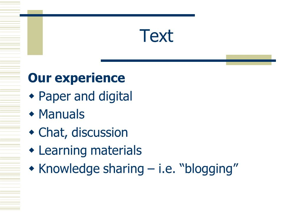 Text Our experience Paper and digital Manuals Chat, discussion Learning materials Knowledge sharing – i.e.