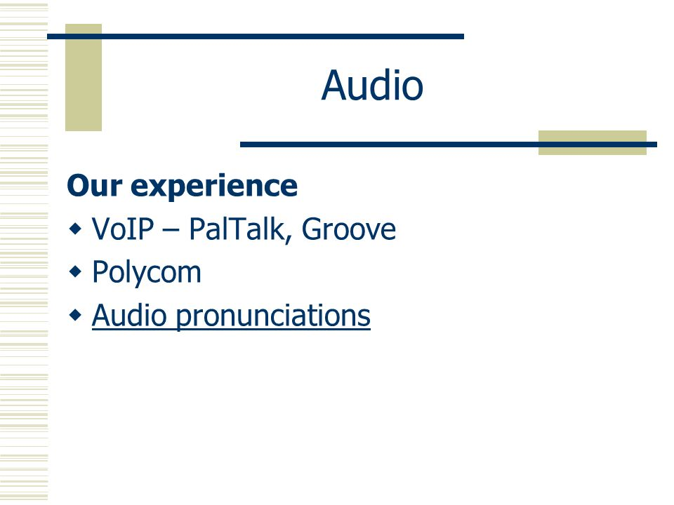 Audio Our experience VoIP – PalTalk, Groove Polycom Audio pronunciations