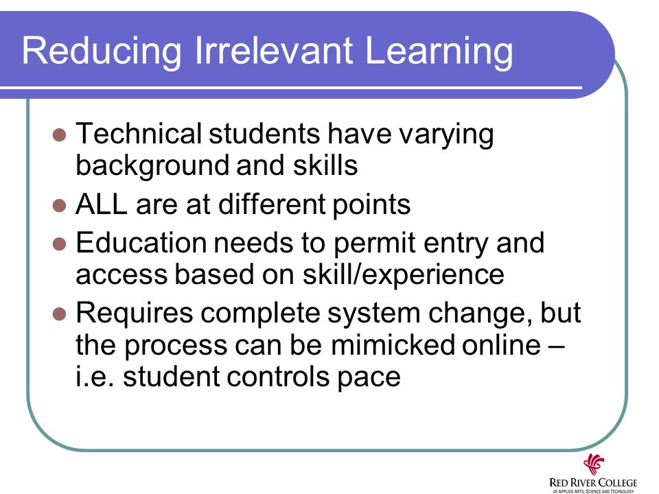 Reducing Irrelevant Learning Technical students have varying background and skills ALL are at different points Education needs to permit entry and access based on skill/experience Requires complete system change, but the process can be mimicked online – i.e.