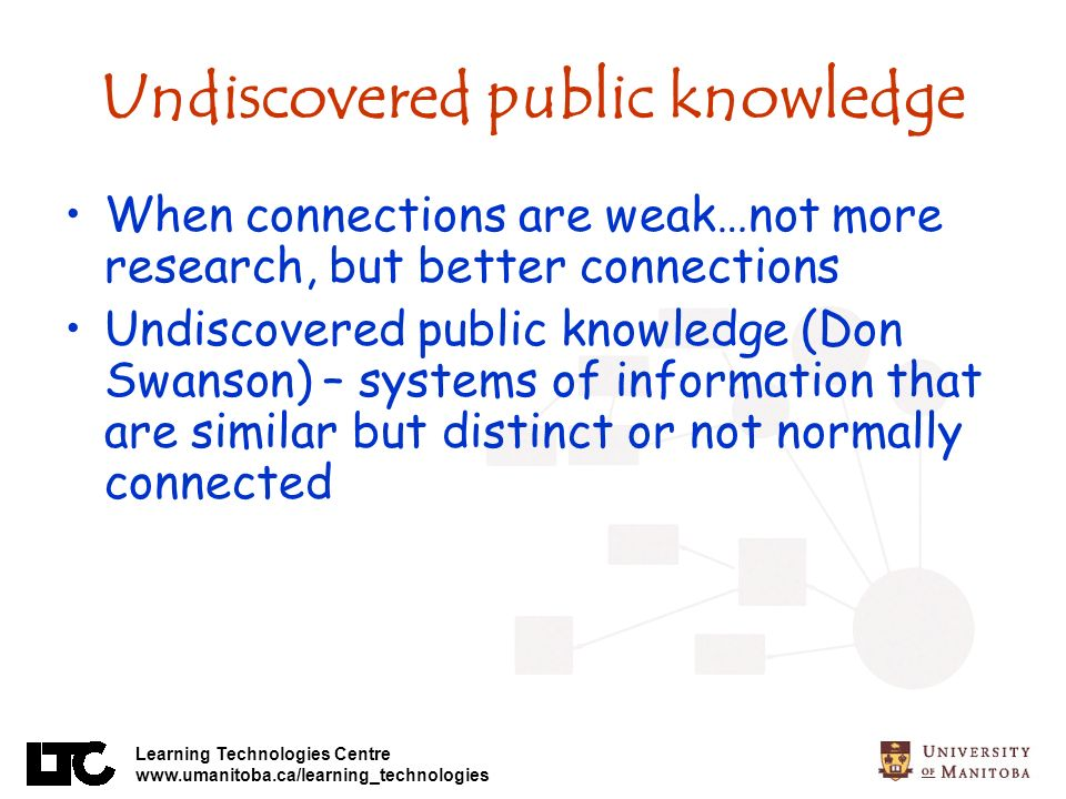 Learning Technologies Centre www.umanitoba.ca/learning_technologies Undiscovered public knowledge When connections are weak…not more research, but better connections Undiscovered public knowledge (Don Swanson) – systems of information that are similar but distinct or not normally connected