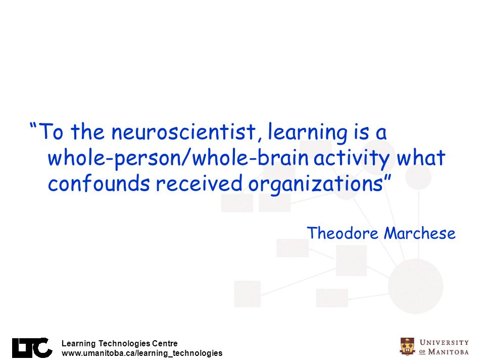 Learning Technologies Centre www.umanitoba.ca/learning_technologies To the neuroscientist, learning is a whole-person/whole-brain activity what confounds received organizations Theodore Marchese