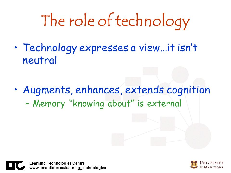Learning Technologies Centre www.umanitoba.ca/learning_technologies The role of technology Technology expresses a view…it isnt neutral Augments, enhances, extends cognition –Memory knowing about is external