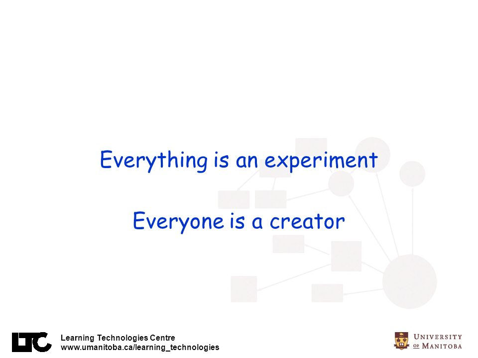 Learning Technologies Centre www.umanitoba.ca/learning_technologies Everything is an experiment Everyone is a creator