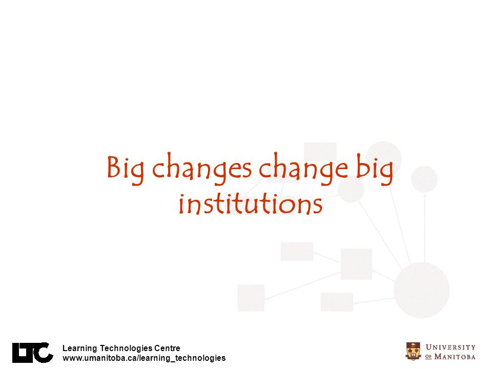 Learning Technologies Centre www.umanitoba.ca/learning_technologies Big changes change big institutions