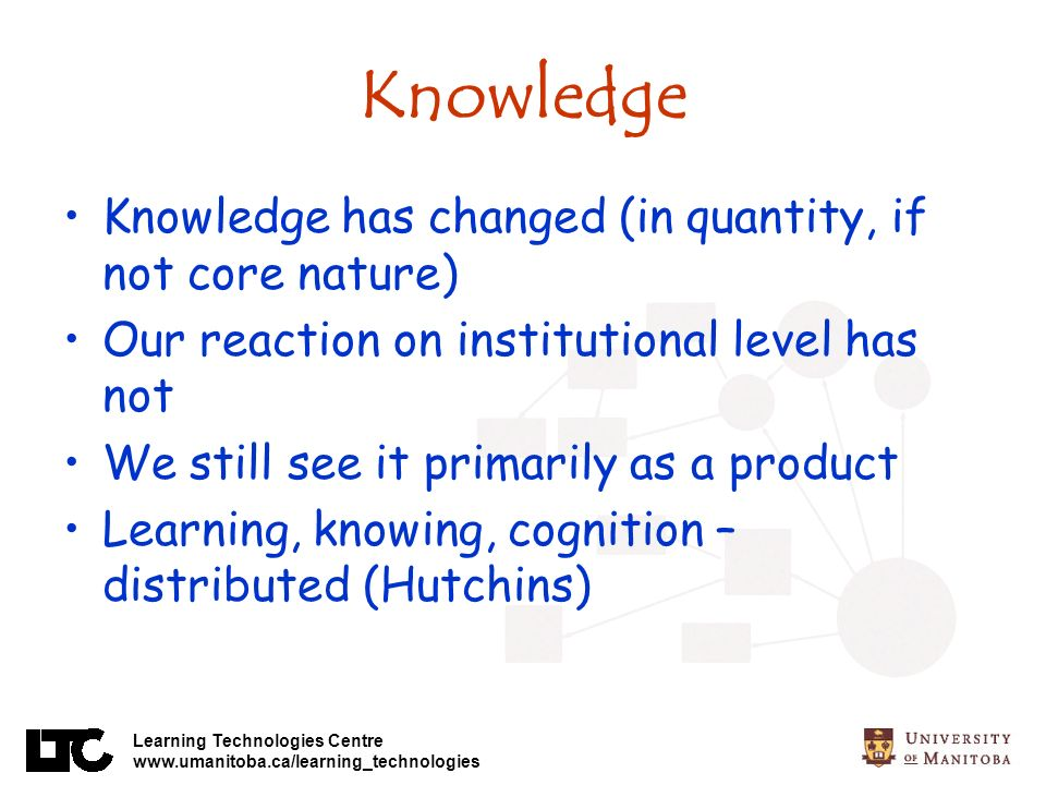 Learning Technologies Centre www.umanitoba.ca/learning_technologies Knowledge Knowledge has changed (in quantity, if not core nature) Our reaction on institutional level has not We still see it primarily as a product Learning, knowing, cognition – distributed (Hutchins)