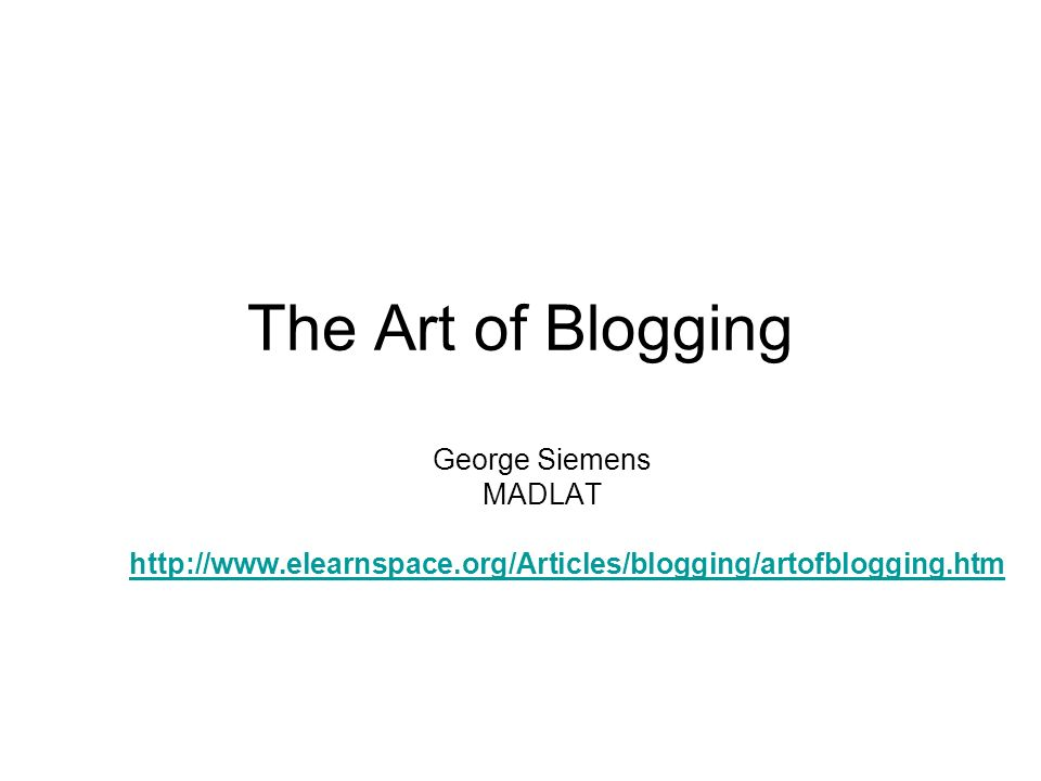 The Art of Blogging George Siemens MADLAT http://www.elearnspace.org/Articles/blogging/artofblogging.htm