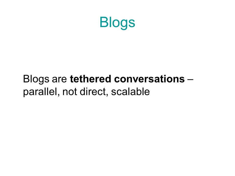 Blogs Blogs are tethered conversations – parallel, not direct, scalable