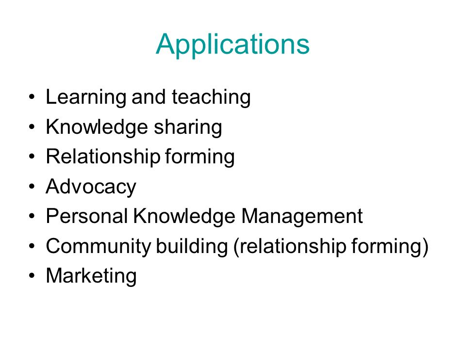 Applications Learning and teaching Knowledge sharing Relationship forming Advocacy Personal Knowledge Management Community building (relationship forming) Marketing