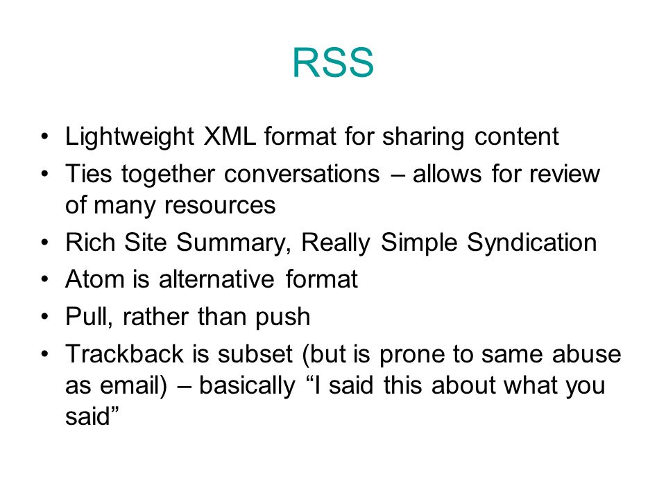 RSS Lightweight XML format for sharing content Ties together conversations – allows for review of many resources Rich Site Summary, Really Simple Syndication Atom is alternative format Pull, rather than push Trackback is subset (but is prone to same abuse as email) – basically I said this about what you said