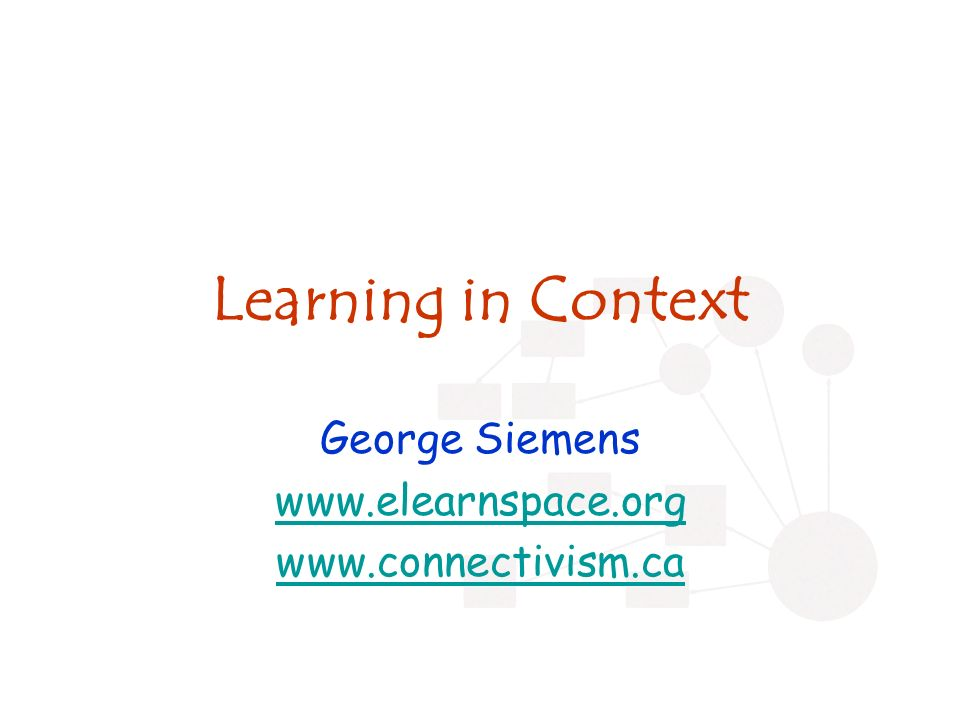 Learning in Context George Siemens www.elearnspace.org www.connectivism.ca