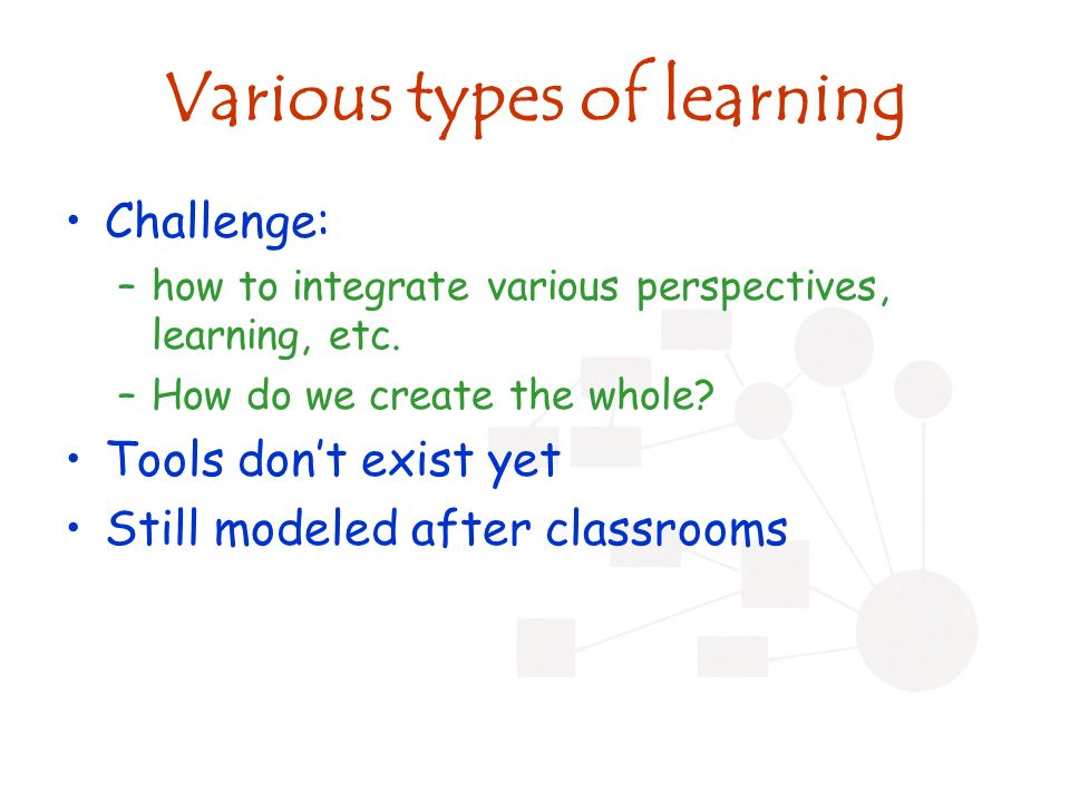Various types of learning Challenge: –how to integrate various perspectives, learning, etc.