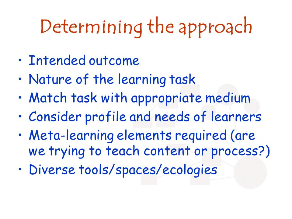 Determining the approach Intended outcome Nature of the learning task Match task with appropriate medium Consider profile and needs of learners Meta-learning elements required (are we trying to teach content or process ) Diverse tools/spaces/ecologies